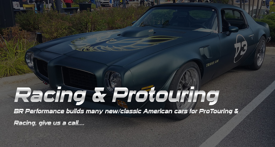 Racing and Protouring - BR Performance builds many new/classic American cars for ProTouring & Racing, give us a call....